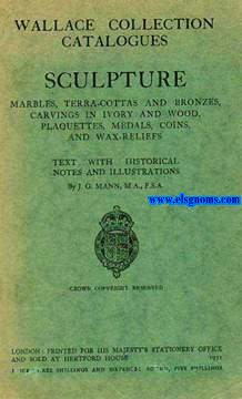 Wallace Collection Catalogues. Sculture. Marbles, terra - cottas, and bronzes, carvings in ivory and wood, plaquettes, medals, coins, and wax - reliefs. Text with historical notes and illustrations By J.G. Mann, M.A., F.S.A.